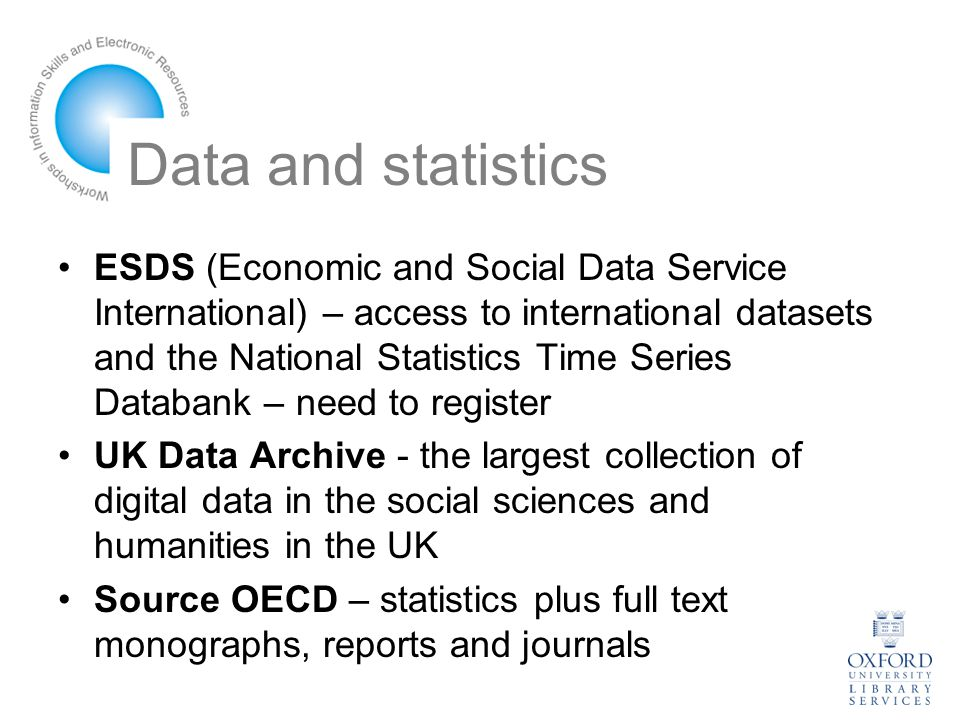 Data and statistics ESDS (Economic and Social Data Service International) – access to international datasets and the National Statistics Time Series Databank – need to register UK Data Archive - the largest collection of digital data in the social sciences and humanities in the UK Source OECD – statistics plus full text monographs, reports and journals