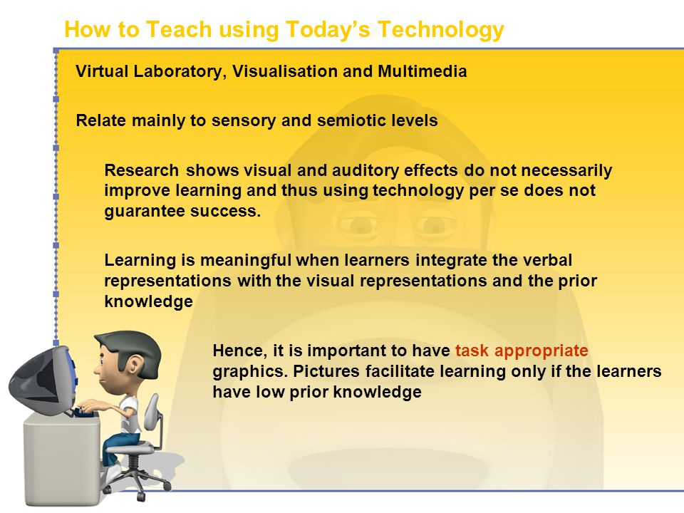 How to Teach using Today's Technology Virtual Laboratory, Visualisation and Multimedia Relate mainly to sensory and semiotic levels Research shows visual and auditory effects do not necessarily improve learning and thus using technology per se does not guarantee success.