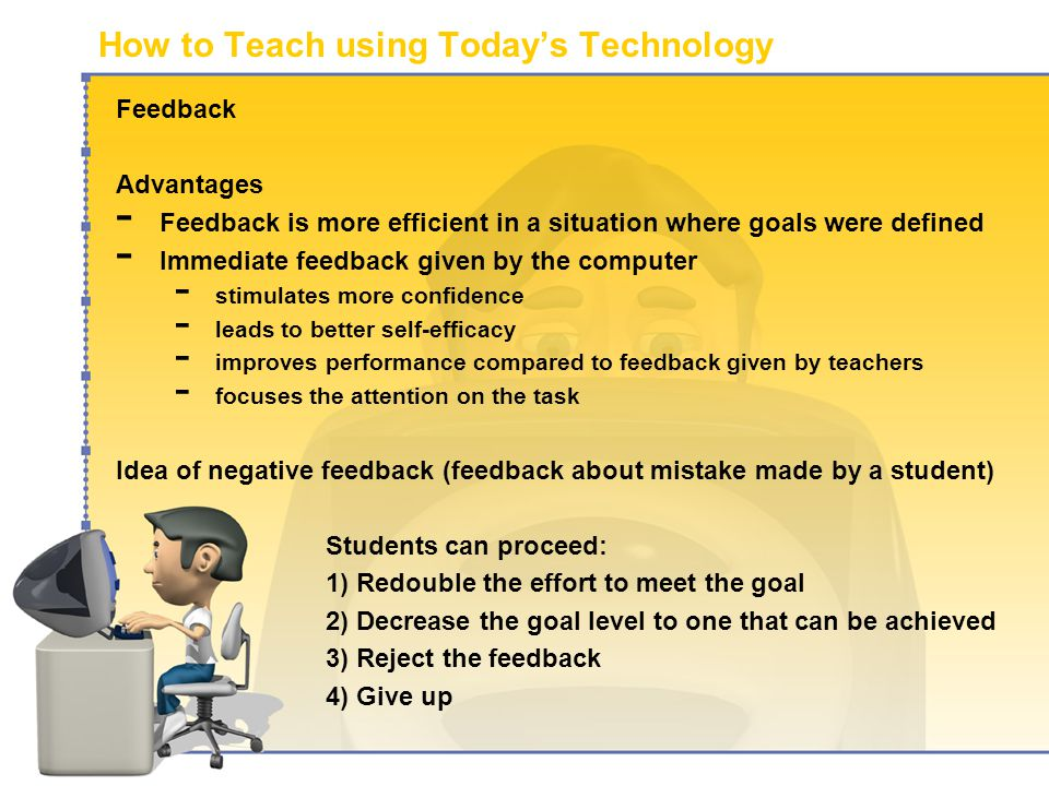 How to Teach using Today's Technology Feedback Advantages - Feedback is more efficient in a situation where goals were defined - Immediate feedback given by the computer - stimulates more confidence - leads to better self-efficacy - improves performance compared to feedback given by teachers - focuses the attention on the task Idea of negative feedback (feedback about mistake made by a student) Students can proceed: 1)Redouble the effort to meet the goal 2)Decrease the goal level to one that can be achieved 3)Reject the feedback 4)Give up