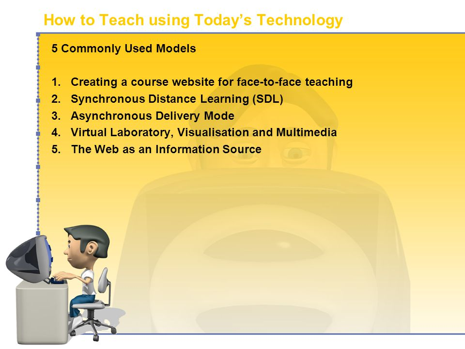 How to Teach using Today's Technology 5 Commonly Used Models 1.Creating a course website for face-to-face teaching 2.Synchronous Distance Learning (SDL) 3.Asynchronous Delivery Mode 4.Virtual Laboratory, Visualisation and Multimedia 5.The Web as an Information Source