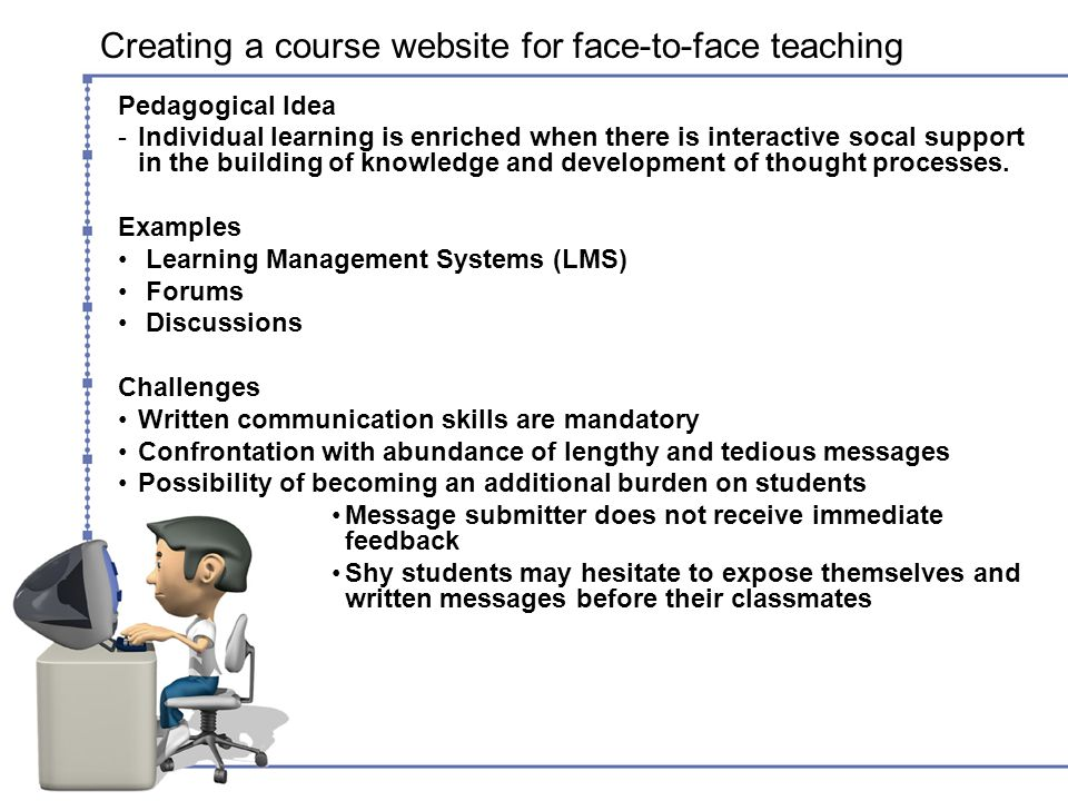 Creating a course website for face-to-face teaching Pedagogical Idea -Individual learning is enriched when there is interactive socal support in the building of knowledge and development of thought processes.