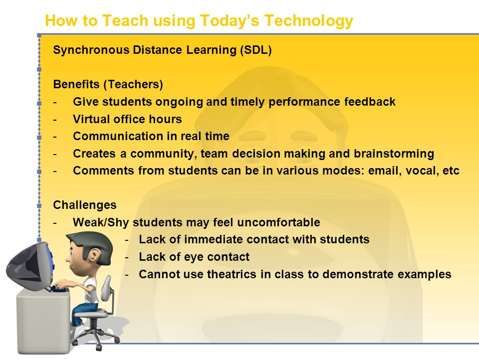 How to Teach using Today's Technology Synchronous Distance Learning (SDL) Benefits (Teachers) -Give students ongoing and timely performance feedback -Virtual office hours -Communication in real time -Creates a community, team decision making and brainstorming -Comments from students can be in various modes:  , vocal, etc Challenges -Weak/Shy students may feel uncomfortable -Lack of immediate contact with students -Lack of eye contact -Cannot use theatrics in class to demonstrate examples