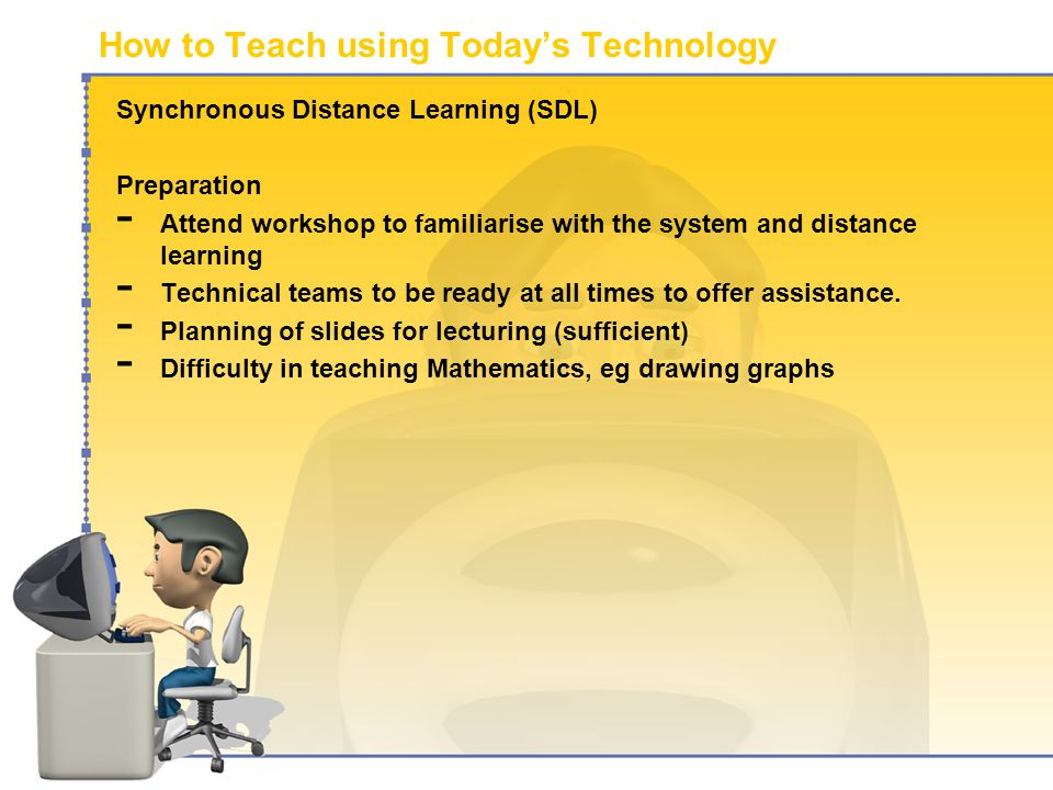 How to Teach using Today's Technology Synchronous Distance Learning (SDL) Preparation - Attend workshop to familiarise with the system and distance learning - Technical teams to be ready at all times to offer assistance.