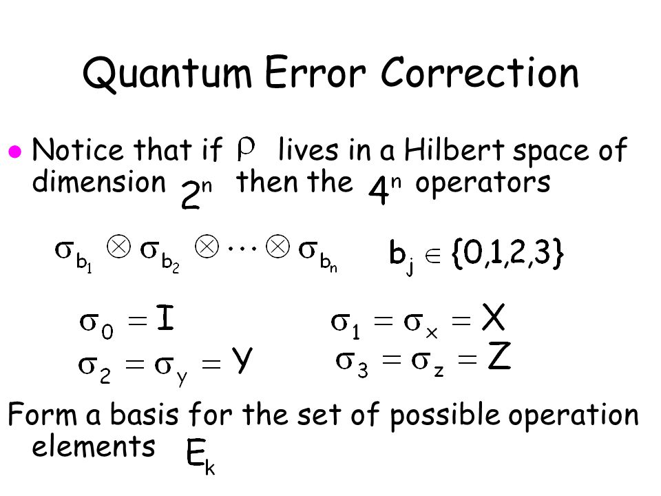 Quantum Error Correction l Notice that if lives in a Hilbert space of dimension then the operators Form a basis for the set of possible operation elements
