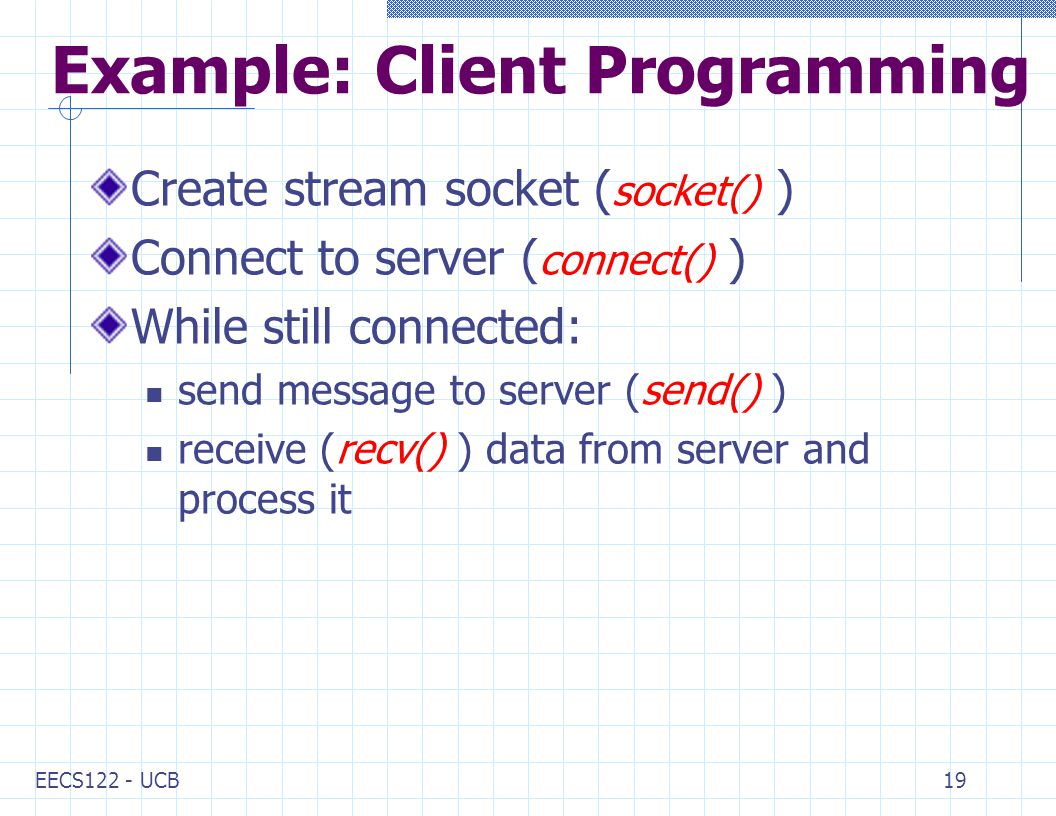 EECS122 - UCB19 Example: Client Programming Create stream socket ( socket() ) Connect to server ( connect() ) While still connected: send message to server (send() ) receive (recv() ) data from server and process it