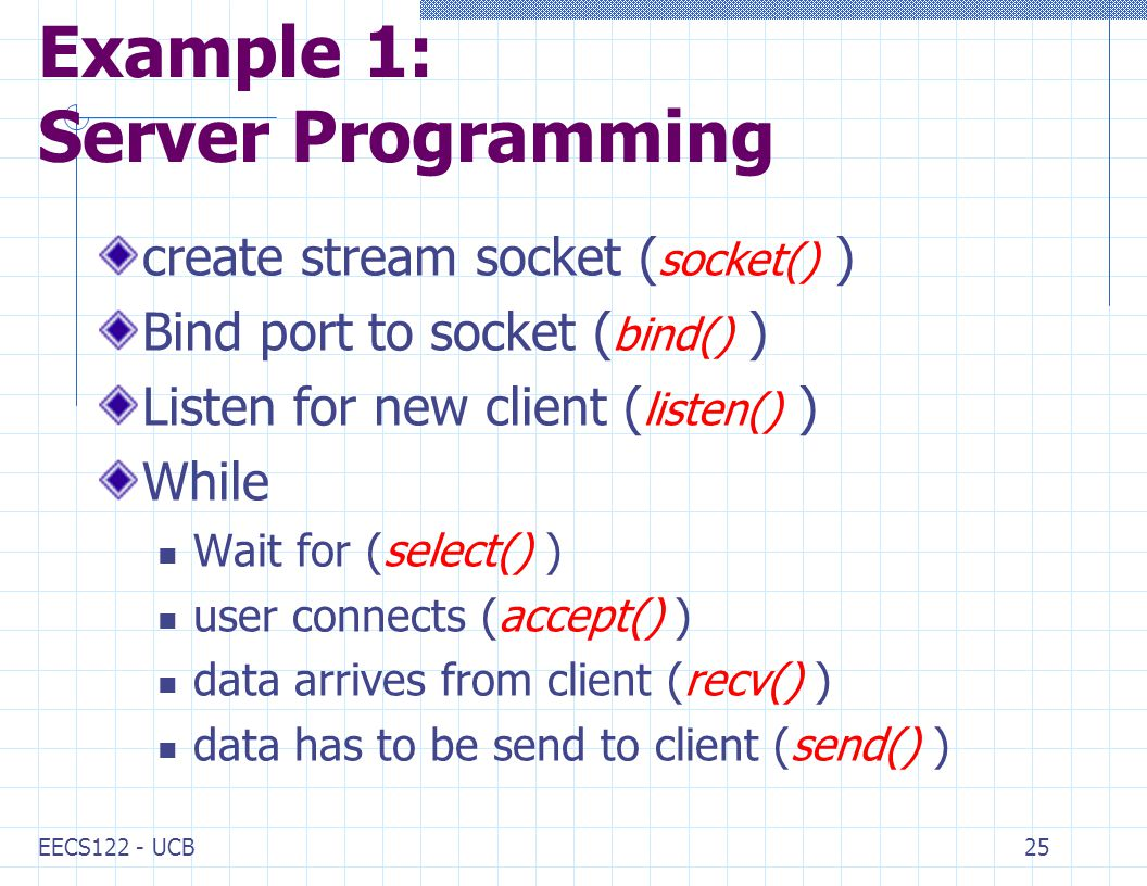 EECS122 - UCB25 Example 1: Server Programming create stream socket ( socket() ) Bind port to socket ( bind() ) Listen for new client ( listen() ) While Wait for (select() ) user connects (accept() ) data arrives from client (recv() ) data has to be send to client (send() )