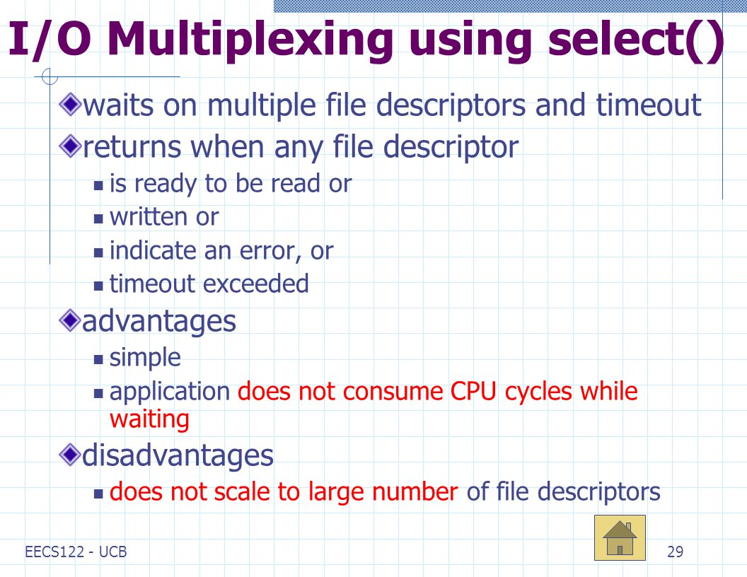 EECS122 - UCB29 I/O Multiplexing using select() waits on multiple file descriptors and timeout returns when any file descriptor is ready to be read or written or indicate an error, or timeout exceeded advantages simple application does not consume CPU cycles while waiting disadvantages does not scale to large number of file descriptors