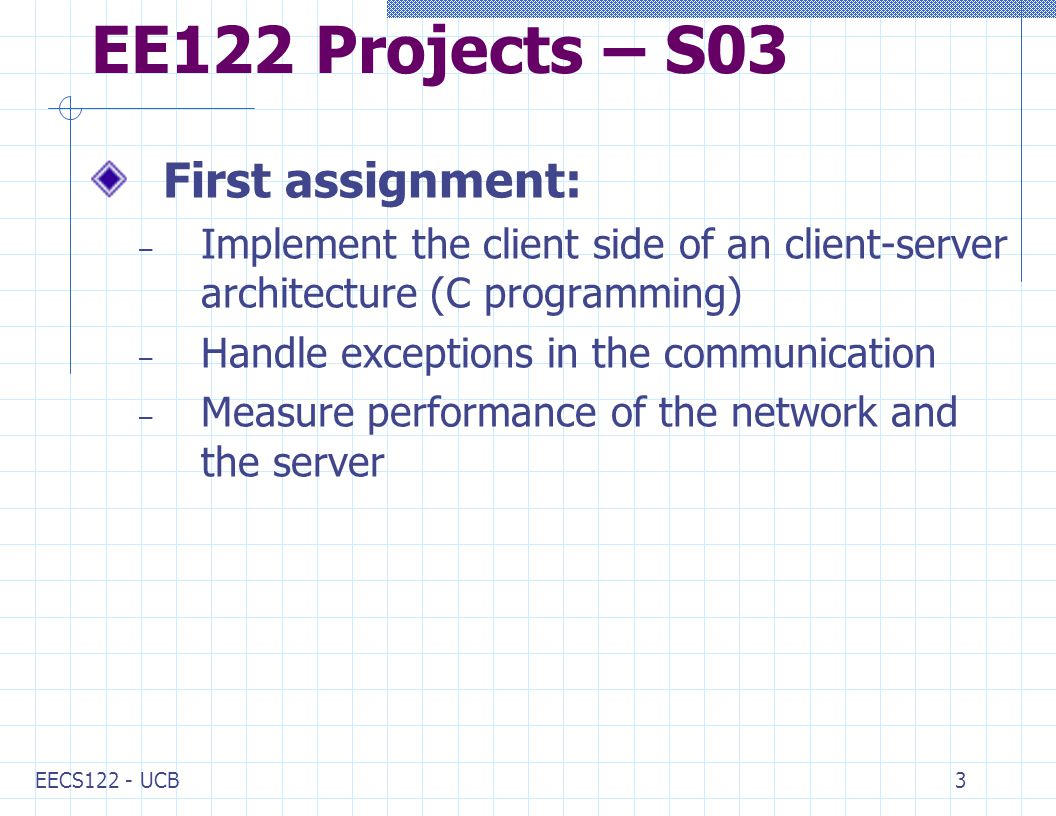 EECS122 - UCB3 EE122 Projects – S03 First assignment: – Implement the client side of an client-server architecture (C programming) – Handle exceptions in the communication – Measure performance of the network and the server