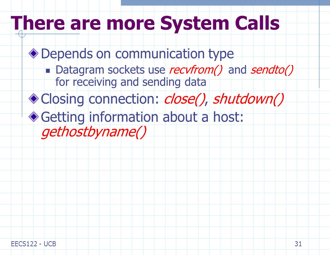 EECS122 - UCB31 There are more System Calls Depends on communication type Datagram sockets use recvfrom() and sendto() for receiving and sending data Closing connection: close(), shutdown() Getting information about a host: gethostbyname()