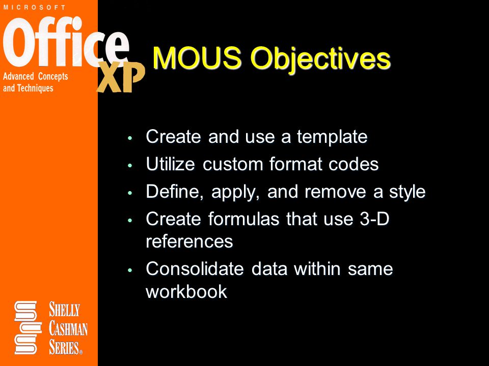 MOUS Objectives Create and use a template Create and use a template Utilize custom format codes Utilize custom format codes Define, apply, and remove a style Define, apply, and remove a style Create formulas that use 3-D references Create formulas that use 3-D references Consolidate data within same workbook Consolidate data within same workbook