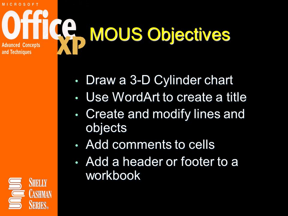 MOUS Objectives Draw a 3-D Cylinder chart Draw a 3-D Cylinder chart Use WordArt to create a title Use WordArt to create a title Create and modify lines and objects Create and modify lines and objects Add comments to cells Add comments to cells Add a header or footer to a workbook Add a header or footer to a workbook