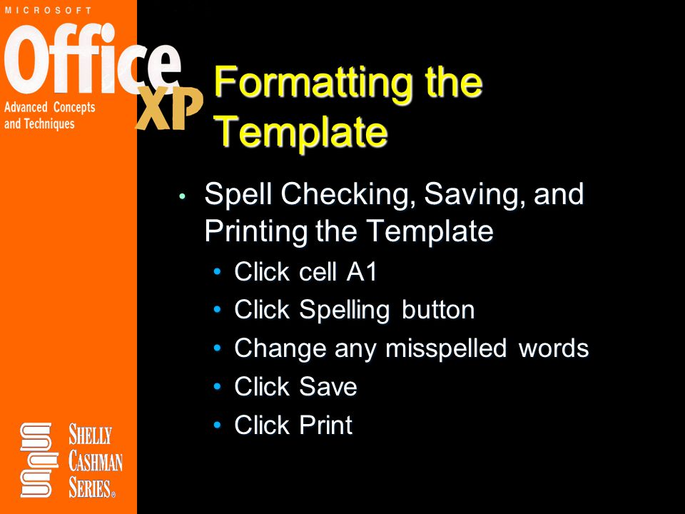 Formatting the Template Spell Checking, Saving, and Printing the Template Spell Checking, Saving, and Printing the Template Click cell A1Click cell A1 Click Spelling buttonClick Spelling button Change any misspelled wordsChange any misspelled words Click SaveClick Save Click PrintClick Print