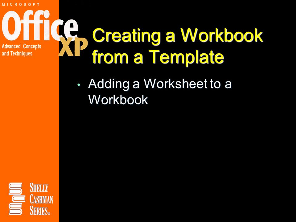 Creating a Workbook from a Template Adding a Worksheet to a Workbook Adding a Worksheet to a Workbook