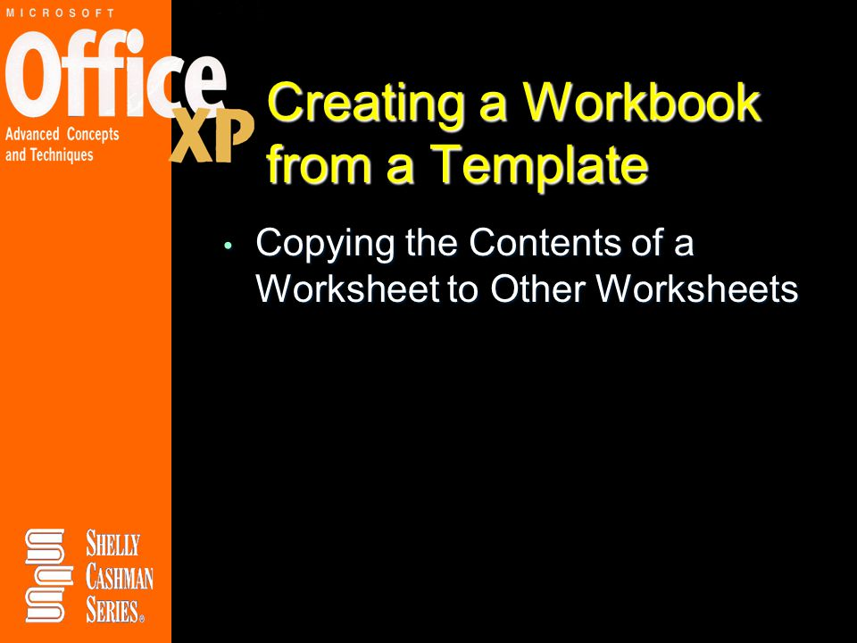 Creating a Workbook from a Template Copying the Contents of a Worksheet to Other Worksheets Copying the Contents of a Worksheet to Other Worksheets