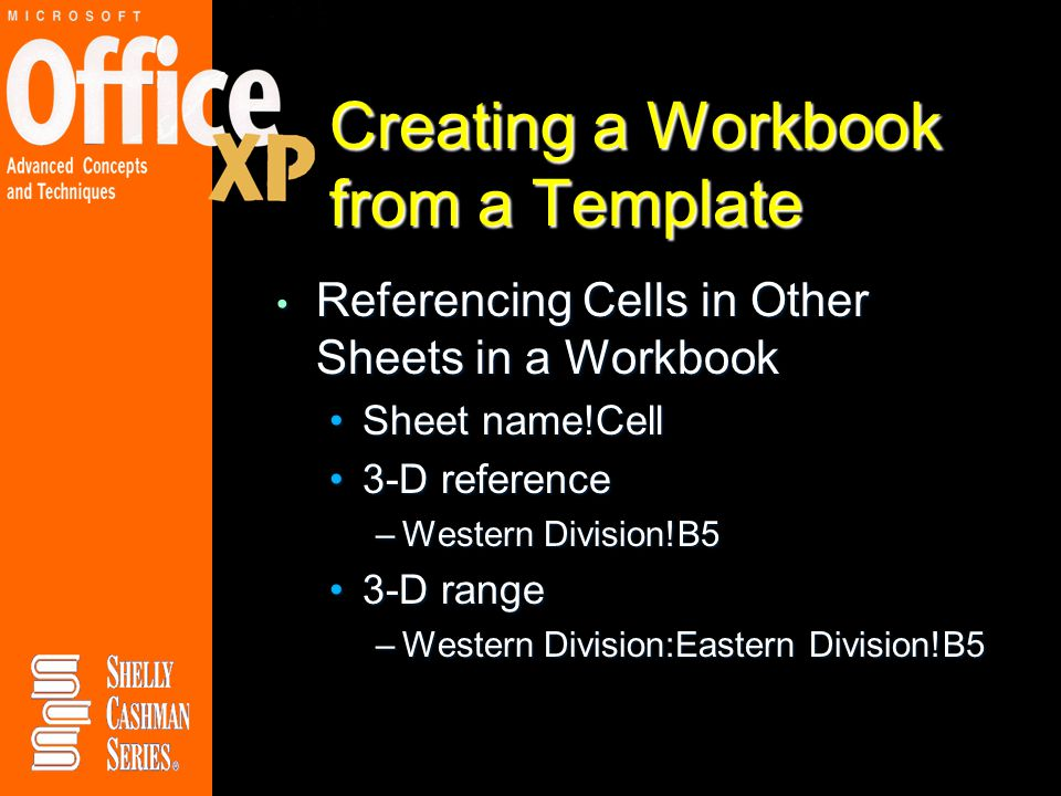 Creating a Workbook from a Template Referencing Cells in Other Sheets in a Workbook Referencing Cells in Other Sheets in a Workbook Sheet name!CellSheet name!Cell 3-D reference3-D reference –Western Division!B5 3-D range3-D range –Western Division:Eastern Division!B5