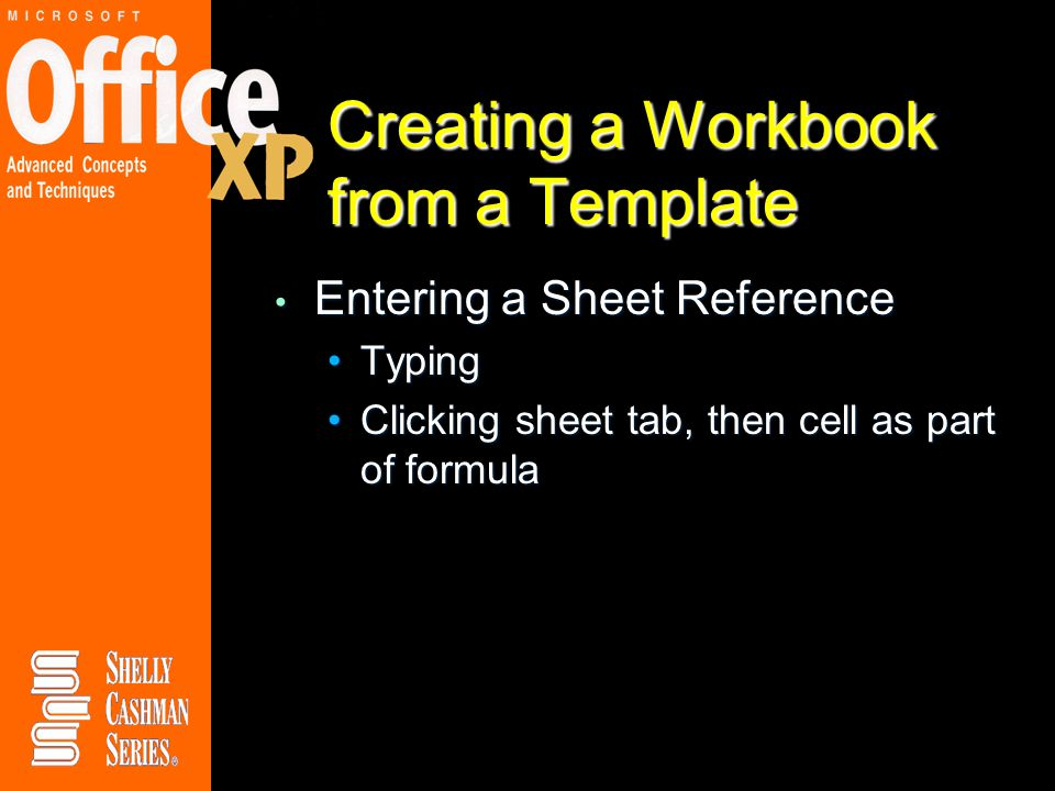 Creating a Workbook from a Template Entering a Sheet Reference Entering a Sheet Reference TypingTyping Clicking sheet tab, then cell as part of formulaClicking sheet tab, then cell as part of formula