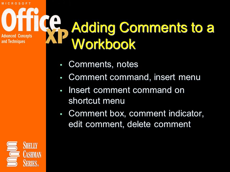 Adding Comments to a Workbook Comments, notes Comments, notes Comment command, insert menu Comment command, insert menu Insert comment command on shortcut menu Insert comment command on shortcut menu Comment box, comment indicator, edit comment, delete comment Comment box, comment indicator, edit comment, delete comment