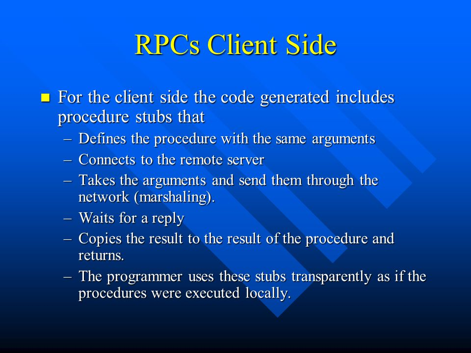 RPCs Client Side For the client side the code generated includes procedure stubs that For the client side the code generated includes procedure stubs that –Defines the procedure with the same arguments –Connects to the remote server –Takes the arguments and send them through the network (marshaling).
