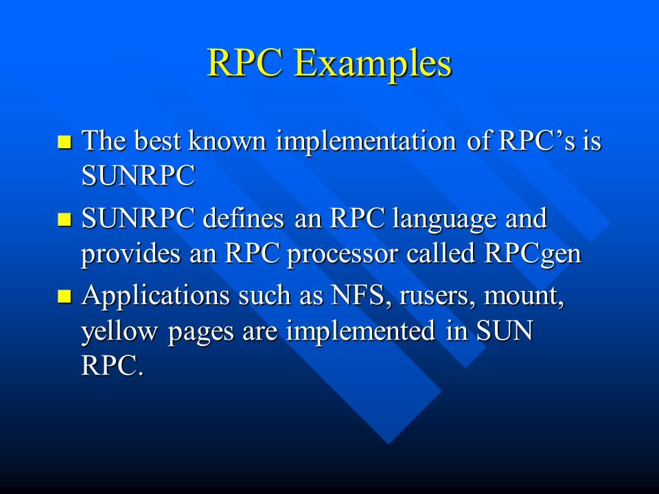 RPC Examples The best known implementation of RPC's is SUNRPC The best known implementation of RPC's is SUNRPC SUNRPC defines an RPC language and provides an RPC processor called RPCgen SUNRPC defines an RPC language and provides an RPC processor called RPCgen Applications such as NFS, rusers, mount, yellow pages are implemented in SUN RPC.
