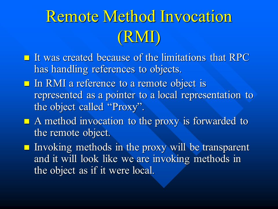Remote Method Invocation (RMI) It was created because of the limitations that RPC has handling references to objects.