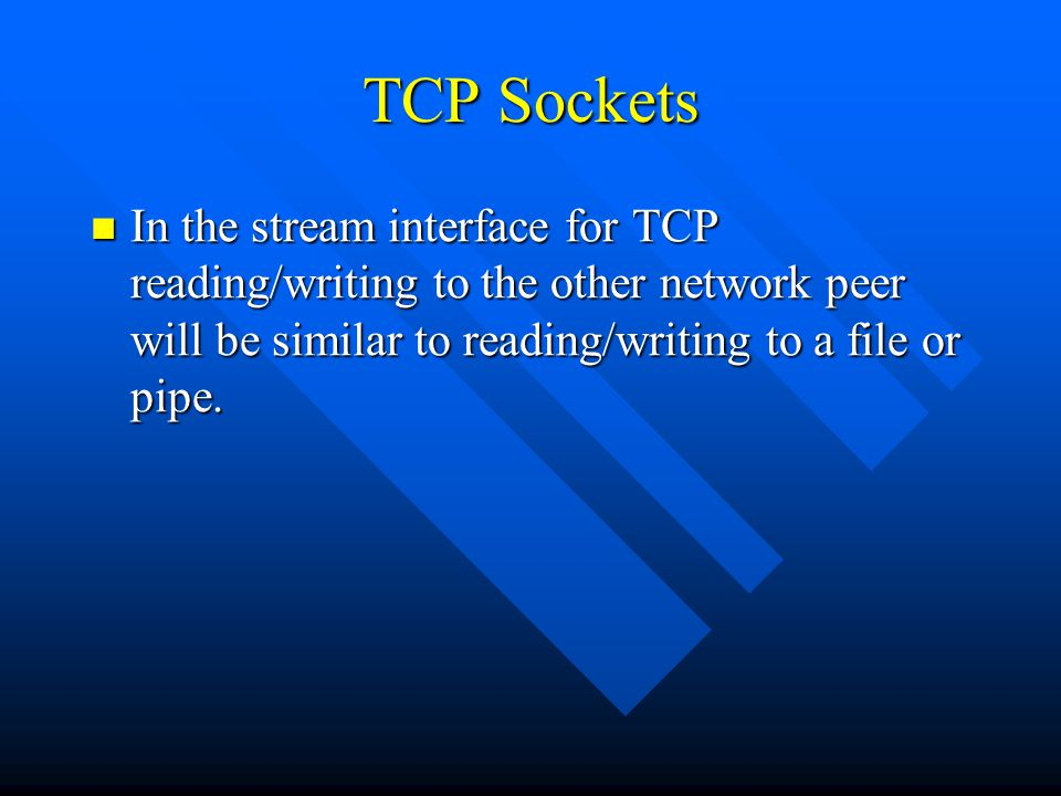 TCP Sockets In the stream interface for TCP reading/writing to the other network peer will be similar to reading/writing to a file or pipe.