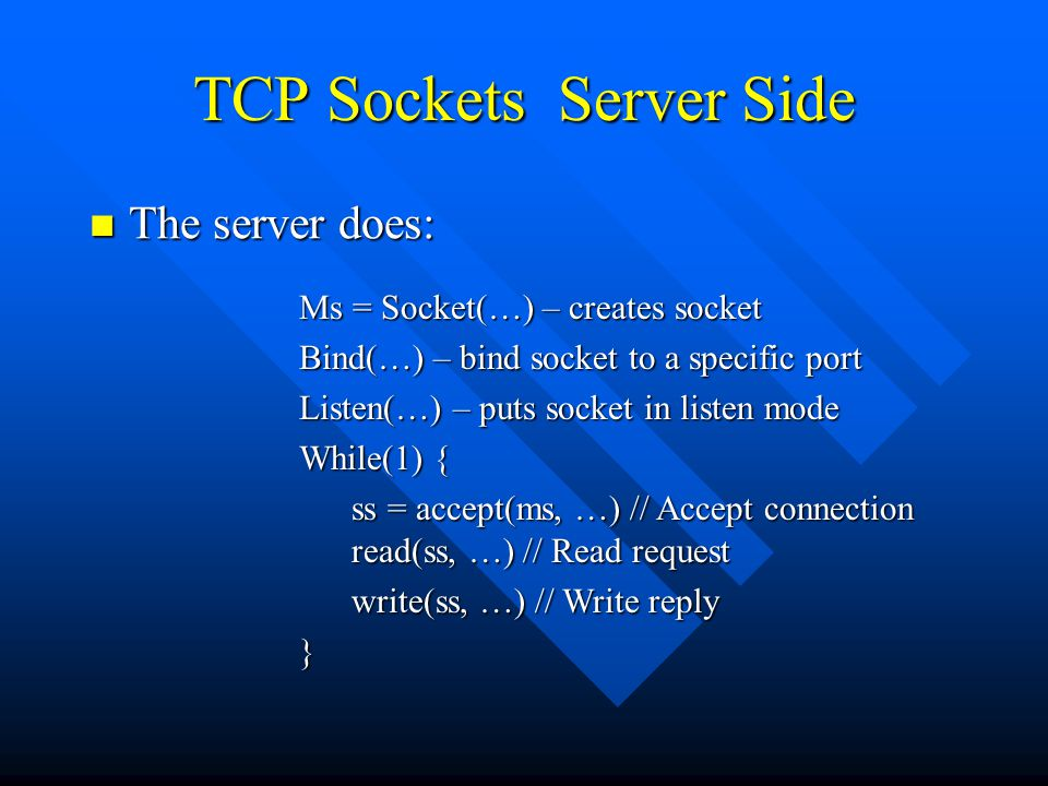 TCP Sockets Server Side The server does: The server does: Ms = Socket(…) – creates socket Bind(…) – bind socket to a specific port Listen(…) – puts socket in listen mode While(1) { ss = accept(ms, …) // Accept connection read(ss, …) // Read request write(ss, …) // Write reply write(ss, …) // Write reply}