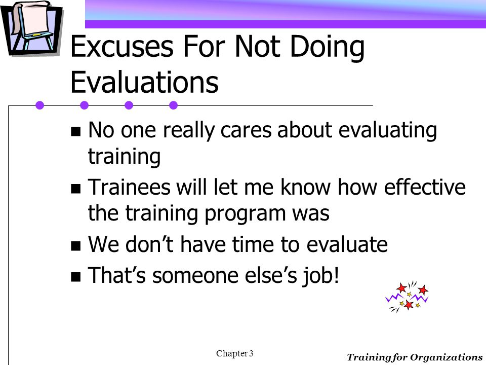 Training for Organizations Chapter 3 Definition Evaluation is the systematic collection of descriptive and judgmental information necessary to make effective training decisions related to the selection, adoption, value, and modification of activities done throughout the training cycle.