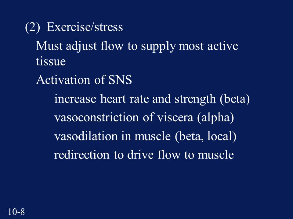 10-8 (2) Exercise/stress Must adjust flow to supply most active tissue Activation of SNS increase heart rate and strength (beta) vasoconstriction of viscera (alpha) vasodilation in muscle (beta, local) redirection to drive flow to muscle