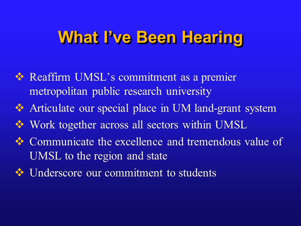 What I've Been Hearing  Reaffirm UMSL's commitment as a premier metropolitan public research university  Articulate our special place in UM land-grant system  Work together across all sectors within UMSL  Communicate the excellence and tremendous value of UMSL to the region and state  Underscore our commitment to students