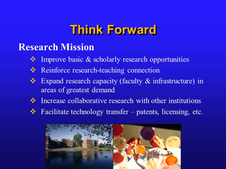 Think Forward Research Mission  Improve basic & scholarly research opportunities  Reinforce research-teaching connection  Expand research capacity (faculty & infrastructure) in areas of greatest demand  Increase collaborative research with other institutions  Facilitate technology transfer – patents, licensing, etc.