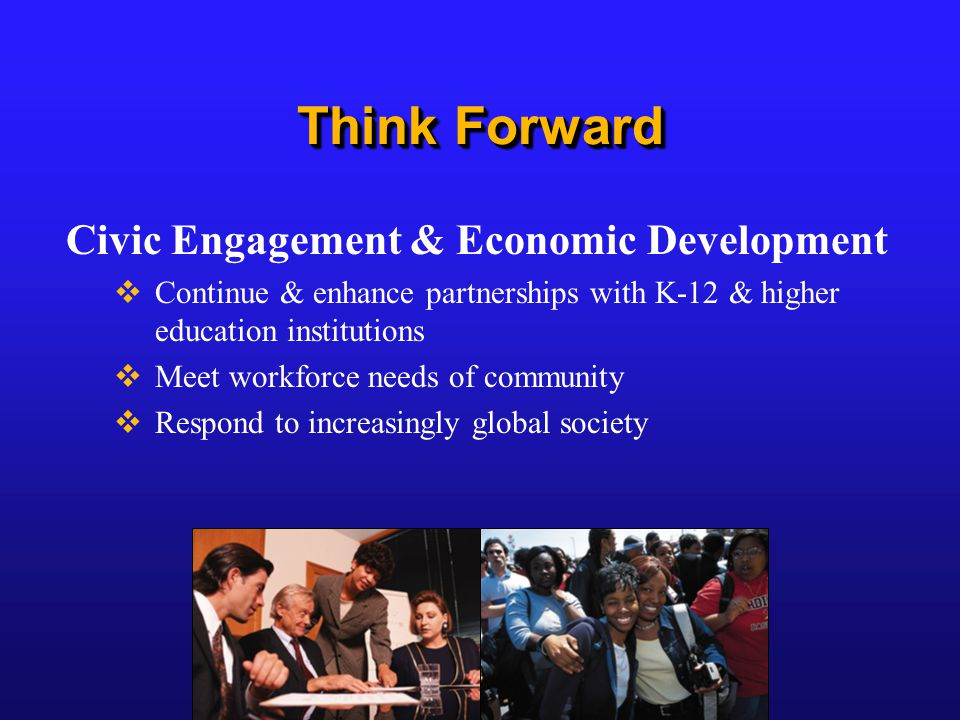 Think Forward Civic Engagement & Economic Development  Continue & enhance partnerships with K-12 & higher education institutions  Meet workforce needs of community  Respond to increasingly global society