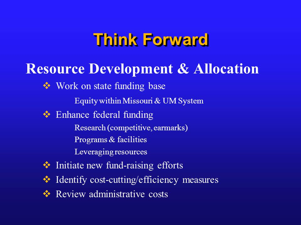 Think Forward Resource Development & Allocation  Work on state funding base Equity within Missouri & UM System  Enhance federal funding Research (competitive, earmarks) Programs & facilities Leveraging resources  Initiate new fund-raising efforts  Identify cost-cutting/efficiency measures  Review administrative costs