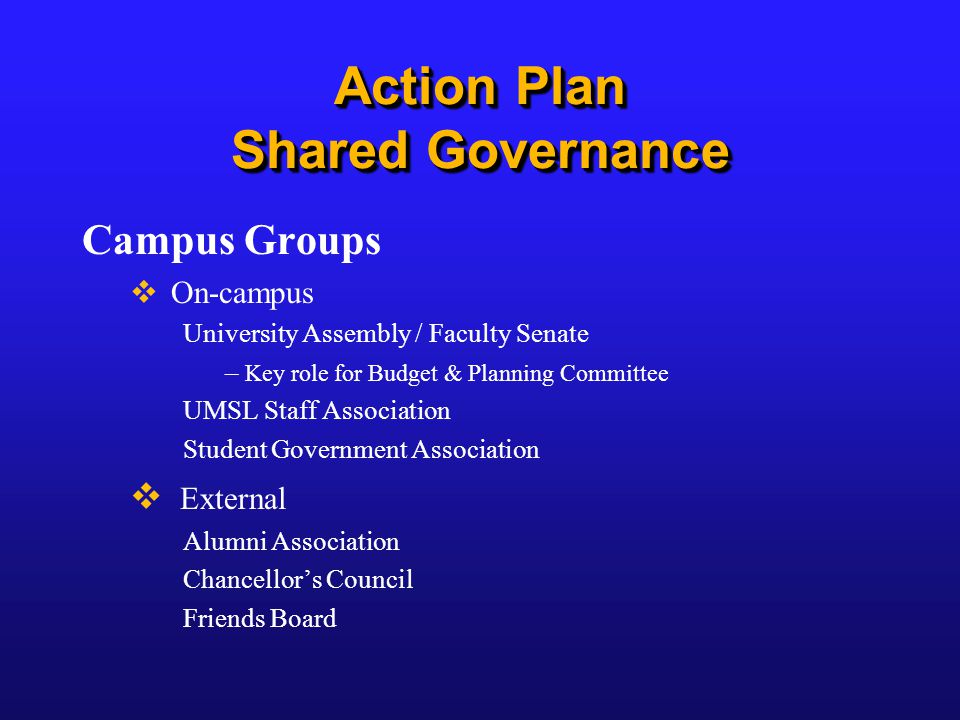 Action Plan Shared Governance Campus Groups  On-campus University Assembly / Faculty Senate – Key role for Budget & Planning Committee UMSL Staff Association Student Government Association  External Alumni Association Chancellor's Council Friends Board