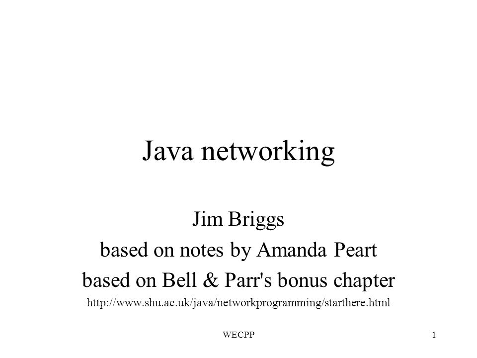 WECPP1 Java networking Jim Briggs based on notes by Amanda Peart based on Bell & Parr s bonus chapter