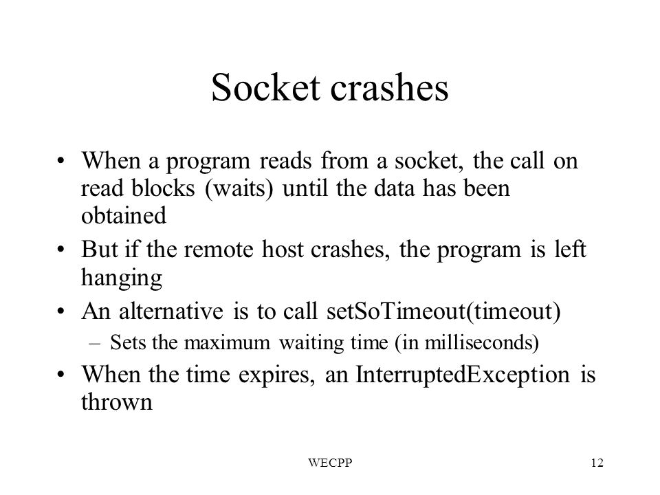 WECPP12 Socket crashes When a program reads from a socket, the call on read blocks (waits) until the data has been obtained But if the remote host crashes, the program is left hanging An alternative is to call setSoTimeout(timeout) –Sets the maximum waiting time (in milliseconds) When the time expires, an InterruptedException is thrown