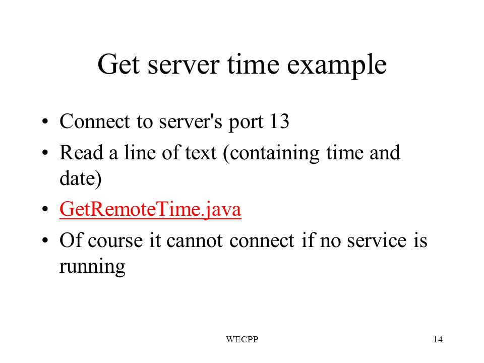 WECPP14 Get server time example Connect to server s port 13 Read a line of text (containing time and date) GetRemoteTime.java Of course it cannot connect if no service is running