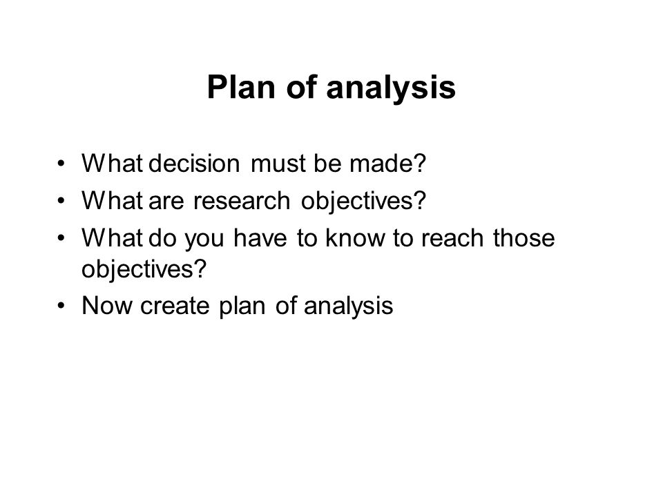 Plan of analysis What decision must be made. What are research objectives.