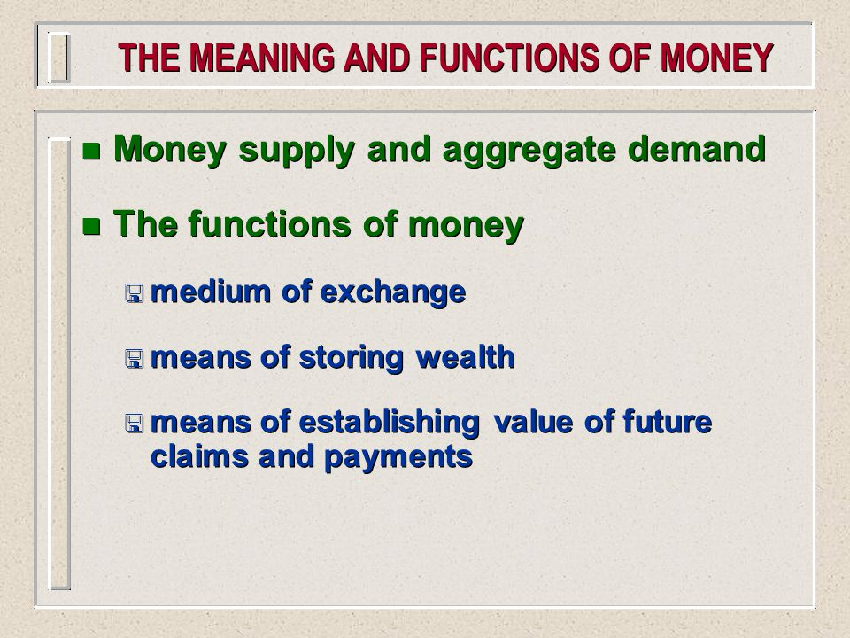 THE MEANING AND FUNCTIONS OF MONEY n Money supply and aggregate demand n The functions of money < medium of exchange < means of storing wealth < means of establishing value of future claims and payments n Money supply and aggregate demand n The functions of money < medium of exchange < means of storing wealth < means of establishing value of future claims and payments