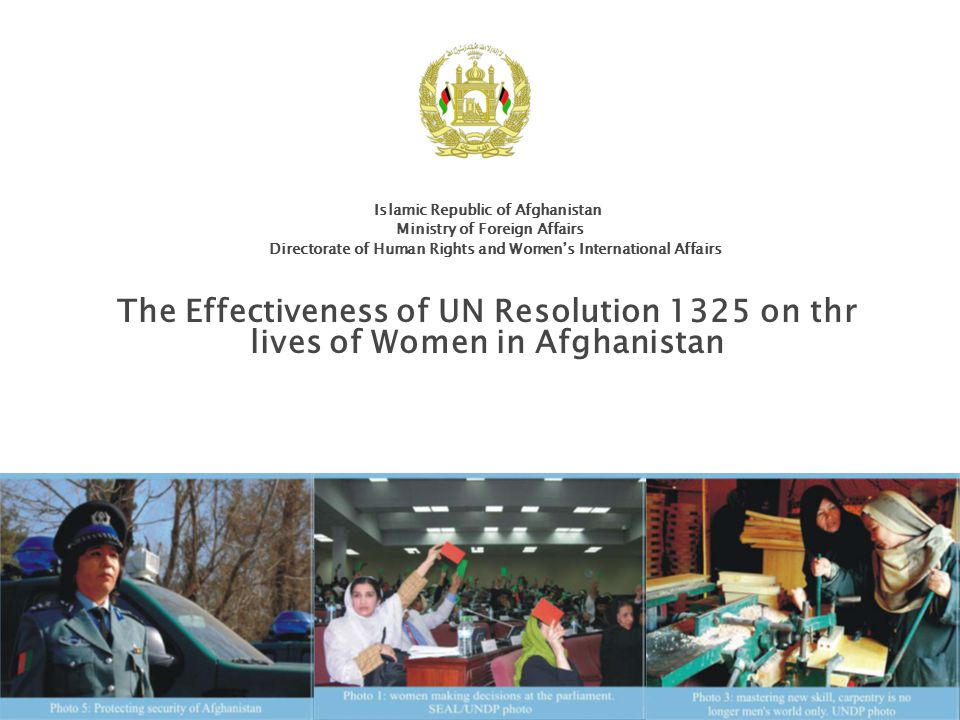 Islamic Republic of Afghanistan Ministry of Foreign Affairs Directorate of Human Rights and Women's International Affairs The Effectiveness of UN Resolution 1325 on thr lives of Women in Afghanistan
