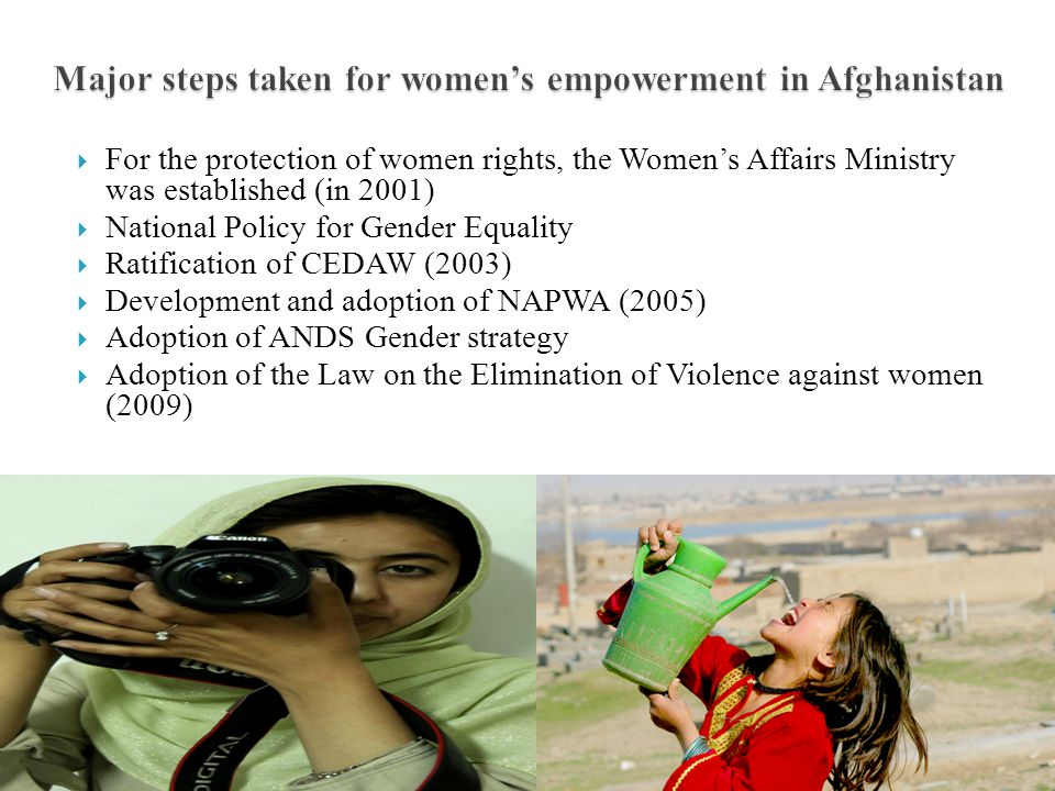 Major steps taken for women's empowerment in Afghanistan  For the protection of women rights, the Women's Affairs Ministry was established (in 2001)  National Policy for Gender Equality  Ratification of CEDAW (2003)  Development and adoption of NAPWA (2005)  Adoption of ANDS Gender strategy  Adoption of the Law on the Elimination of Violence against women (2009)