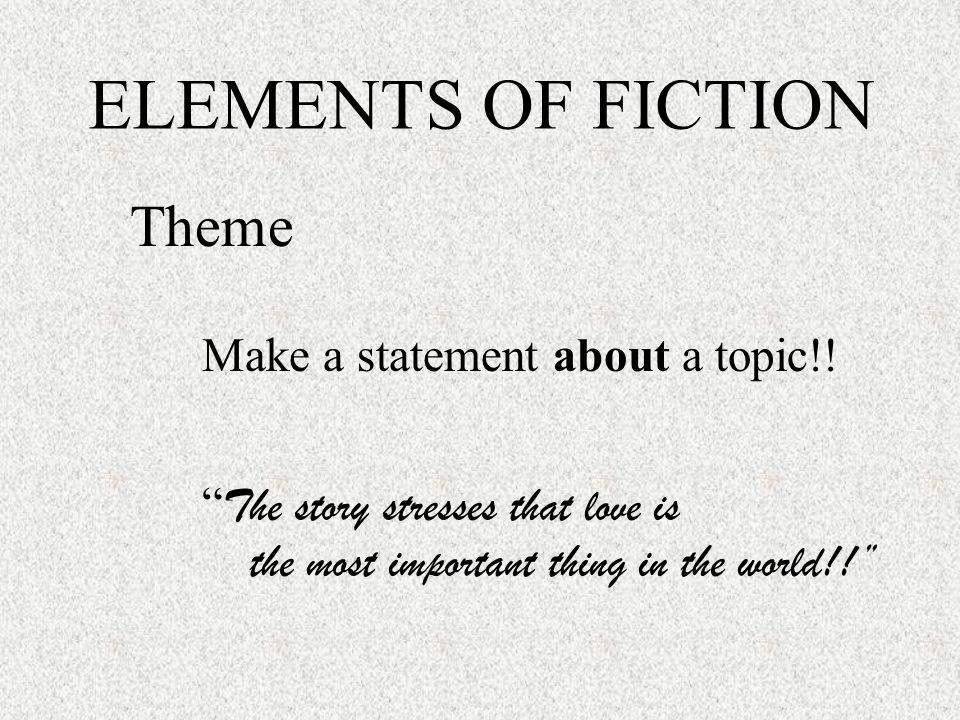 ELEMENTS OF FICTION Theme One word may be a topic but CANNOT be a theme So, don't write, The story's theme is love.