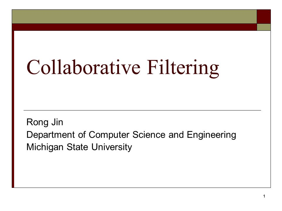1 Collaborative Filtering Rong Jin Department of Computer Science and Engineering Michigan State University