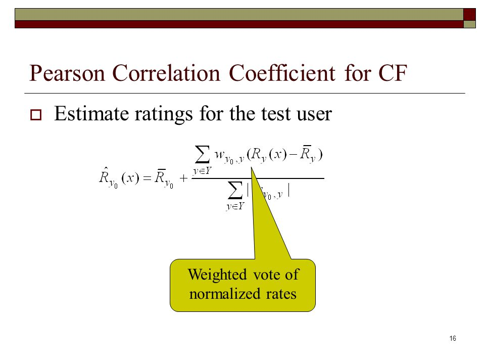16 Pearson Correlation Coefficient for CF  Estimate ratings for the test user Weighted vote of normalized rates