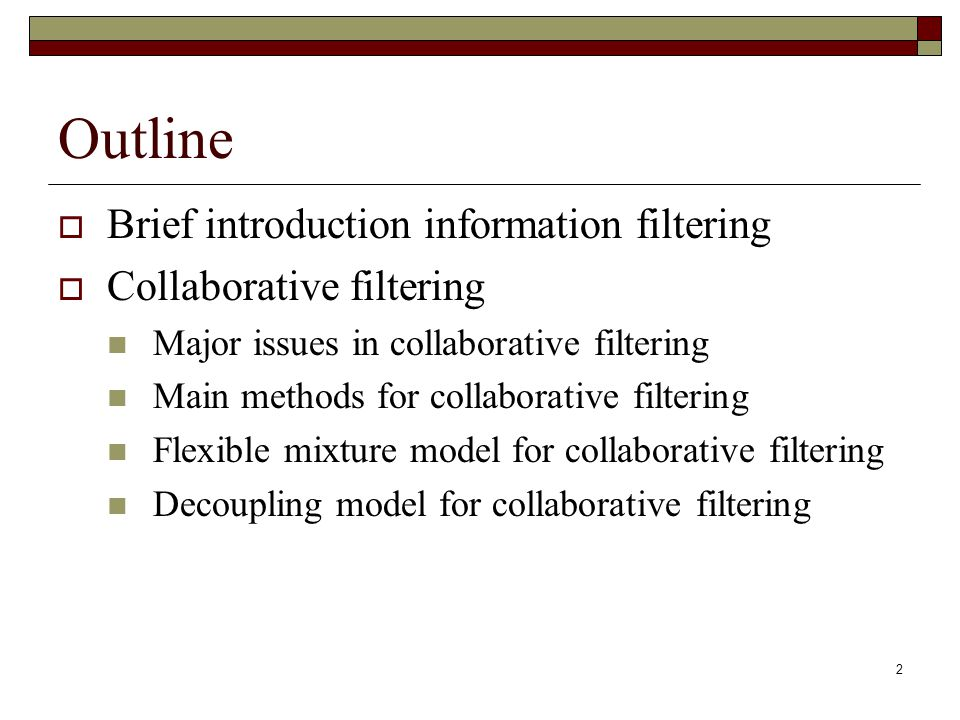 2 Outline  Brief introduction information filtering  Collaborative filtering Major issues in collaborative filtering Main methods for collaborative filtering Flexible mixture model for collaborative filtering Decoupling model for collaborative filtering