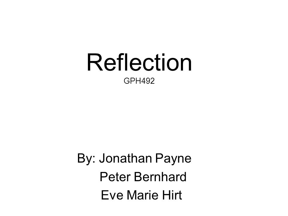 Reflection GPH492 By: Jonathan Payne Peter Bernhard Eve Marie Hirt