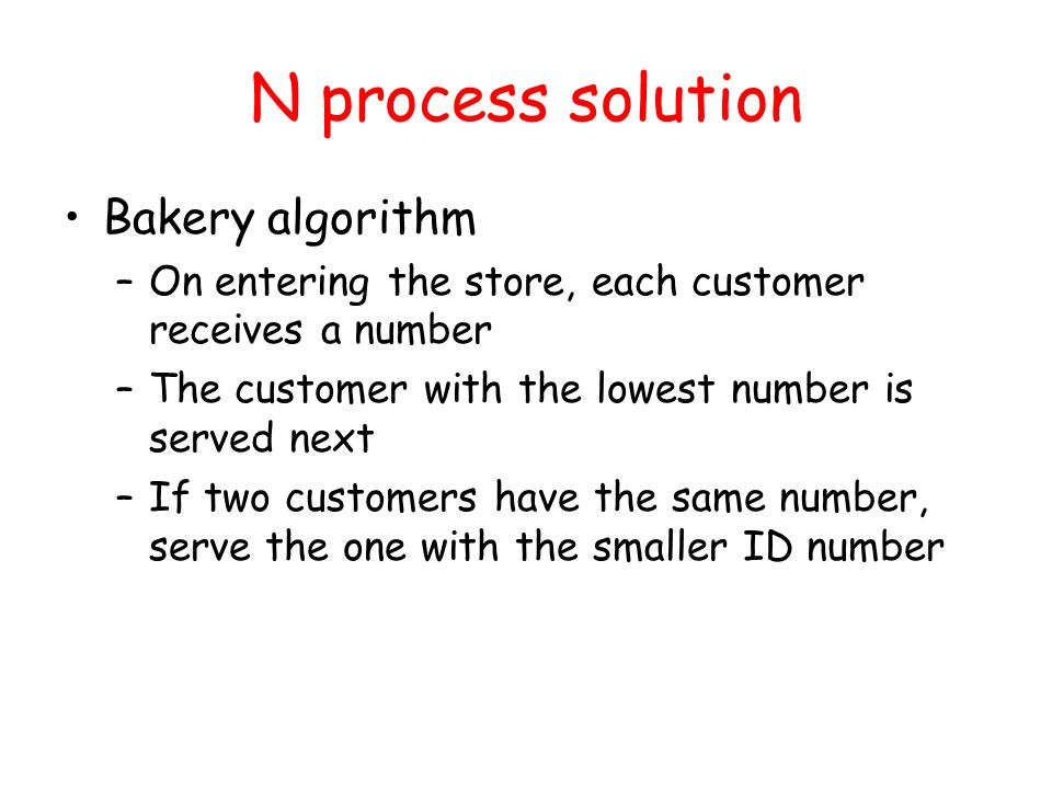 N process solution Bakery algorithm –On entering the store, each customer receives a number –The customer with the lowest number is served next –If two customers have the same number, serve the one with the smaller ID number