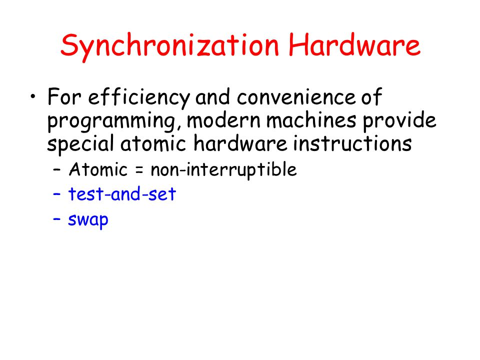 Synchronization Hardware For efficiency and convenience of programming, modern machines provide special atomic hardware instructions –Atomic = non-interruptible –test-and-set –swap