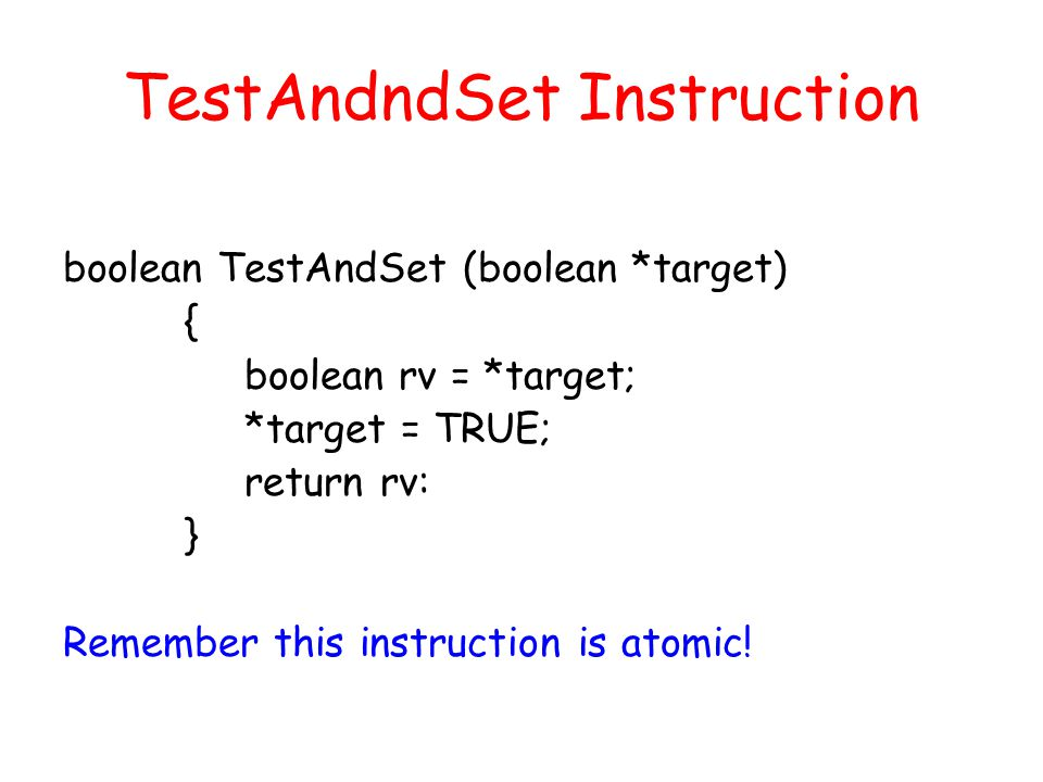 TestAndndSet Instruction boolean TestAndSet (boolean *target) { boolean rv = *target; *target = TRUE; return rv: } Remember this instruction is atomic!