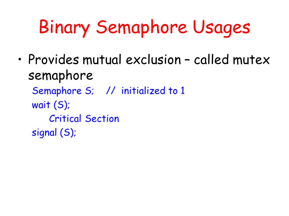 Binary Semaphore Usages Provides mutual exclusion – called mutex semaphore Semaphore S; // initialized to 1 wait (S); Critical Section signal (S);