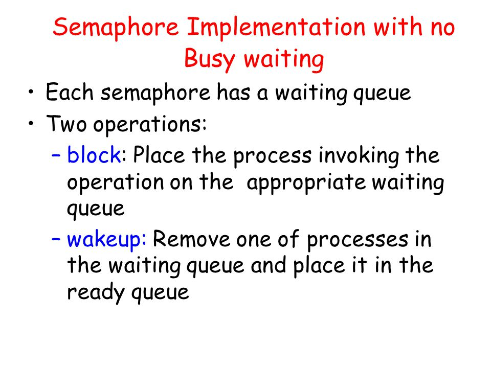 Semaphore Implementation with no Busy waiting Each semaphore has a waiting queue Two operations: –block: Place the process invoking the operation on the appropriate waiting queue –wakeup: Remove one of processes in the waiting queue and place it in the ready queue